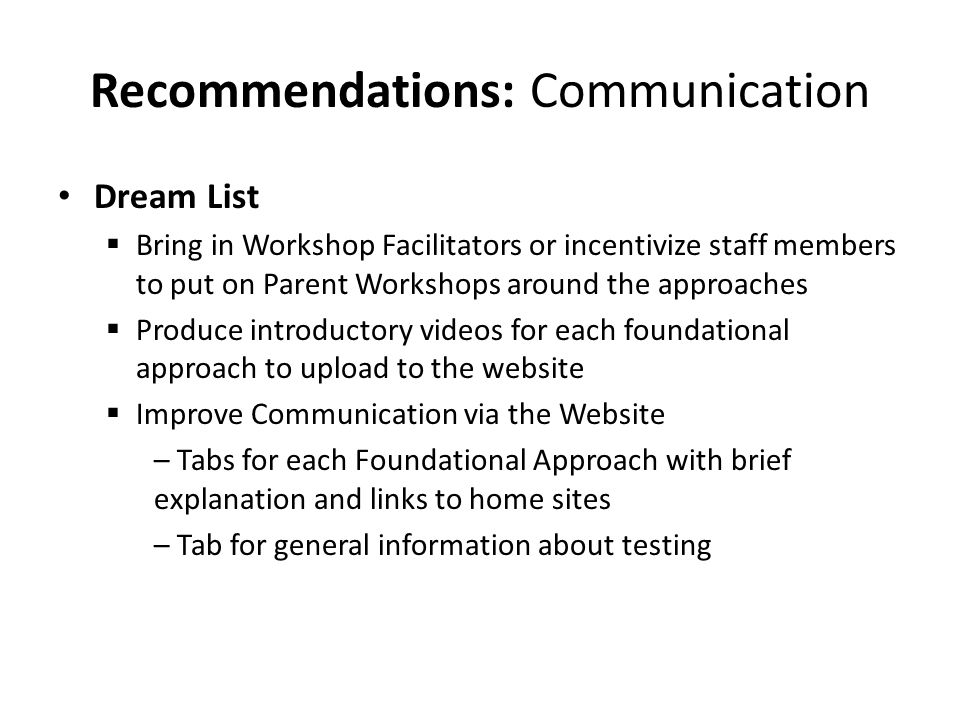 Recommendations: Communication Dream List  Bring in Workshop Facilitators or incentivize staff members to put on Parent Workshops around the approaches  Produce introductory videos for each foundational approach to upload to the website  Improve Communication via the Website – Tabs for each Foundational Approach with brief explanation and links to home sites – Tab for general information about testing