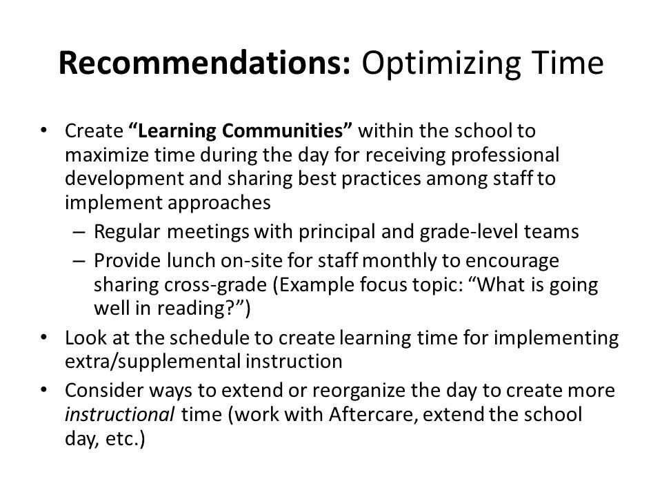 Recommendations: Optimizing Time Create Learning Communities within the school to maximize time during the day for receiving professional development and sharing best practices among staff to implement approaches – Regular meetings with principal and grade-level teams – Provide lunch on-site for staff monthly to encourage sharing cross-grade (Example focus topic: What is going well in reading? ) Look at the schedule to create learning time for implementing extra/supplemental instruction Consider ways to extend or reorganize the day to create more instructional time (work with Aftercare, extend the school day, etc.)
