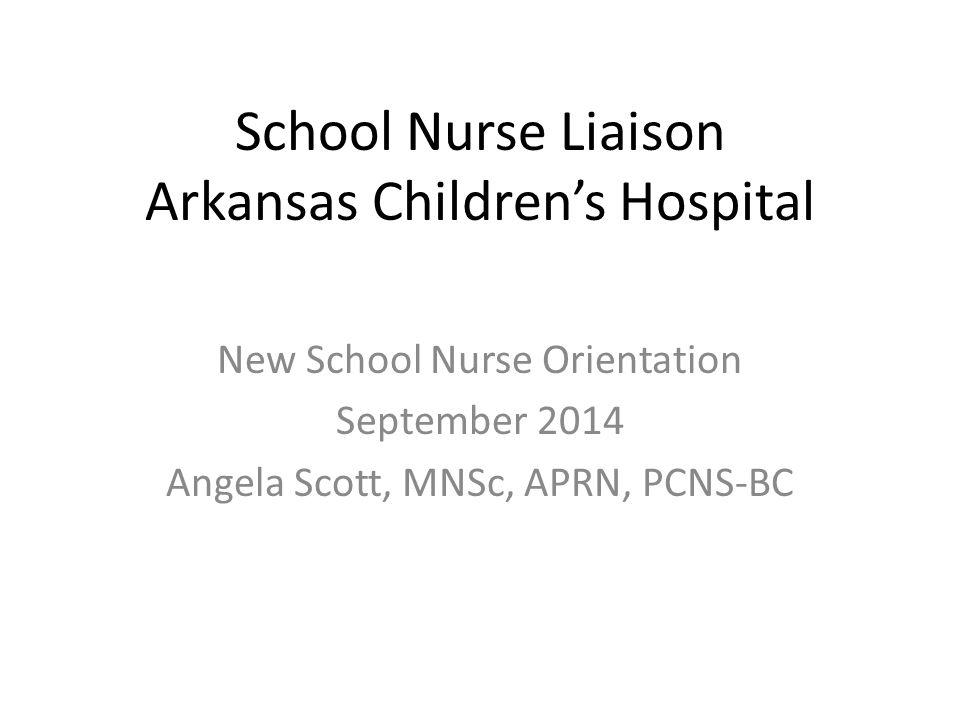 School Nurse Liaison Arkansas Children's Hospital New School Nurse Orientation September 2014 Angela Scott, MNSc, APRN, PCNS-BC