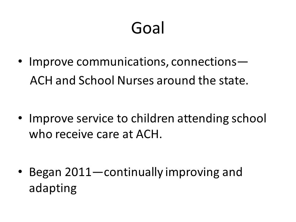Goal Improve communications, connections— ACH and School Nurses around the state.
