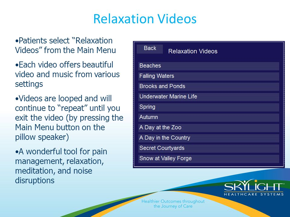 Relaxation Videos Patients select Relaxation Videos from the Main Menu Each video offers beautiful video and music from various settings Videos are looped and will continue to repeat until you exit the video (by pressing the Main Menu button on the pillow speaker) A wonderful tool for pain management, relaxation, meditation, and noise disruptions