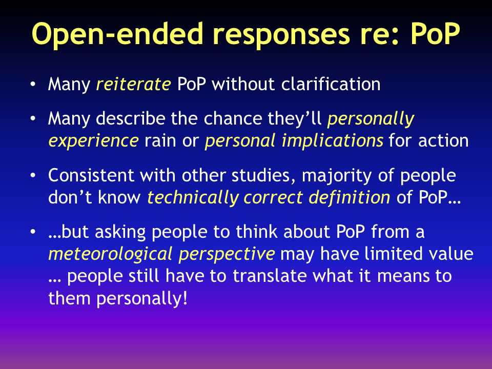 Open-ended responses re: PoP Many reiterate PoP without clarification Many describe the chance they'll personally experience rain or personal implications for action Consistent with other studies, majority of people don't know technically correct definition of PoP… …but asking people to think about PoP from a meteorological perspective may have limited value … people still have to translate what it means to them personally!