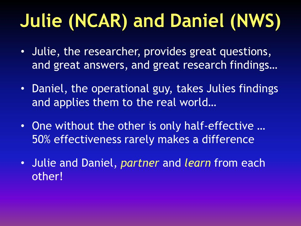 Julie (NCAR) and Daniel (NWS) Julie, the researcher, provides great questions, and great answers, and great research findings… Daniel, the operational guy, takes Julies findings and applies them to the real world… One without the other is only half-effective … 50% effectiveness rarely makes a difference Julie and Daniel, partner and learn from each other!