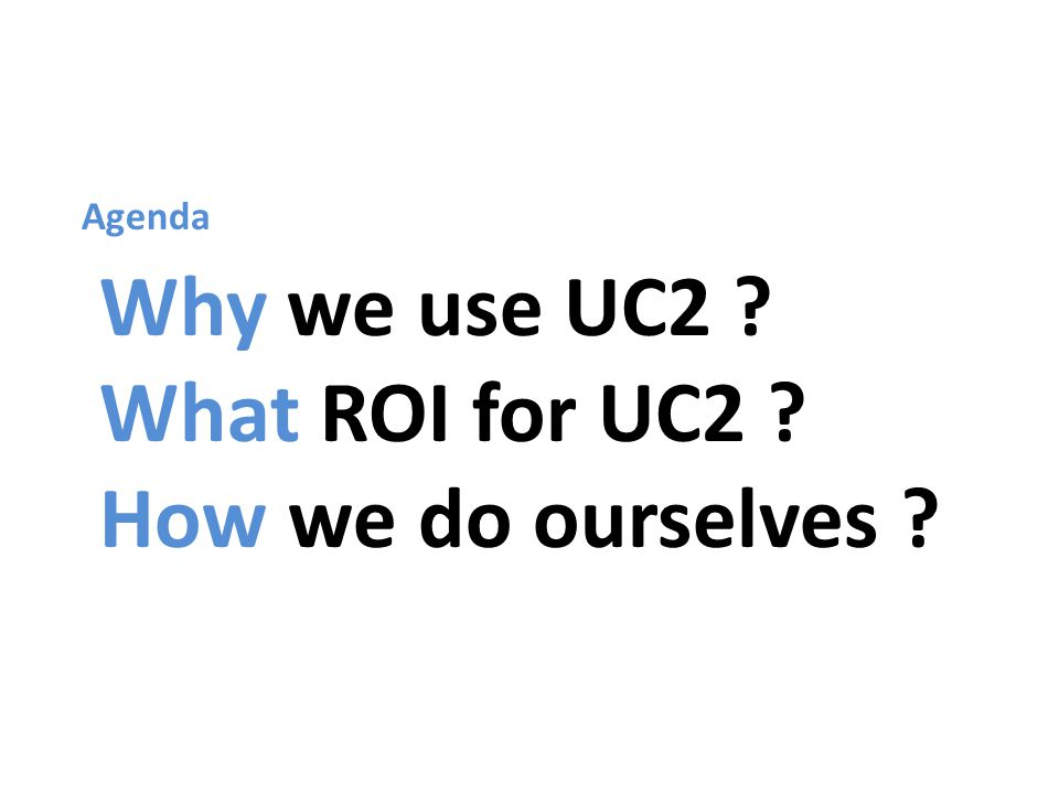 Why we use UC2 What ROI for UC2 How we do ourselves Agenda
