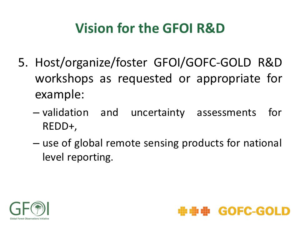Vision for the GFOI R&D 5.Host/organize/foster GFOI/GOFC-GOLD R&D workshops as requested or appropriate for example: – validation and uncertainty assessments for REDD+, – use of global remote sensing products for national level reporting.