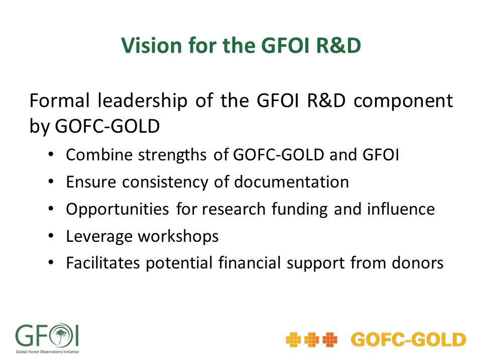 Vision for the GFOI R&D Formal leadership of the GFOI R&D component by GOFC-GOLD Combine strengths of GOFC-GOLD and GFOI Ensure consistency of documentation Opportunities for research funding and influence Leverage workshops Facilitates potential financial support from donors