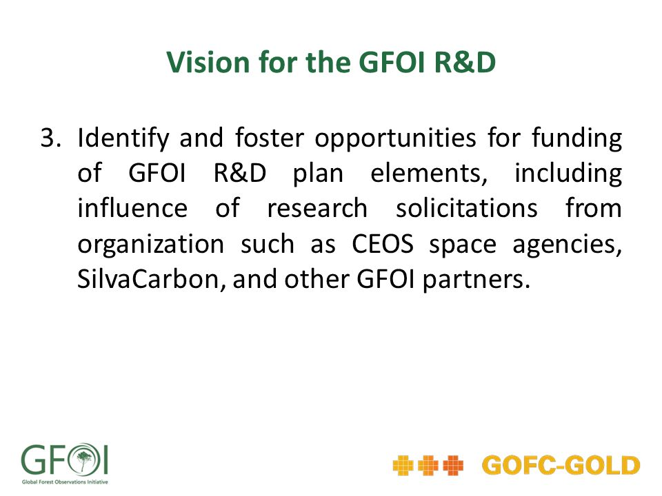 Vision for the GFOI R&D 3.Identify and foster opportunities for funding of GFOI R&D plan elements, including influence of research solicitations from organization such as CEOS space agencies, SilvaCarbon, and other GFOI partners.