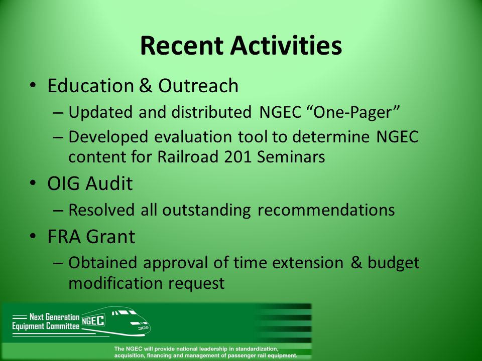 Recent Activities Education & Outreach – Updated and distributed NGEC One-Pager – Developed evaluation tool to determine NGEC content for Railroad 201 Seminars OIG Audit – Resolved all outstanding recommendations FRA Grant – Obtained approval of time extension & budget modification request