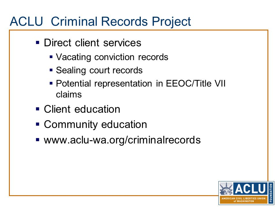 ACLU Criminal Records Project  Direct client services  Vacating conviction records  Sealing court records  Potential representation in EEOC/Title VII claims  Client education  Community education  www.aclu-wa.org/criminalrecords