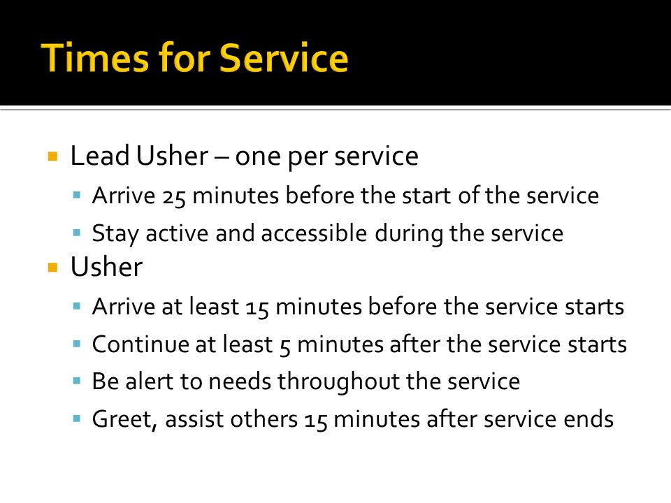  Lead Usher – one per service  Arrive 25 minutes before the start of the service  Stay active and accessible during the service  Usher  Arrive at least 15 minutes before the service starts  Continue at least 5 minutes after the service starts  Be alert to needs throughout the service  Greet, assist others 15 minutes after service ends