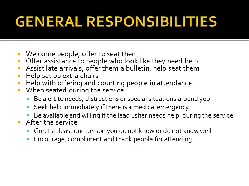  Welcome people, offer to seat them  Offer assistance to people who look like they need help  Assist late arrivals, offer them a bulletin, help seat them  Help set up extra chairs  Help with offering and counting people in attendance  When seated during the service  Be alert to needs, distractions or special situations around you  Seek help immediately if there is a medical emergency  Be available and willing if the lead usher needs help during the service  After the service  Greet at least one person you do not know or do not know well  Encourage, compliment and thank people for attending