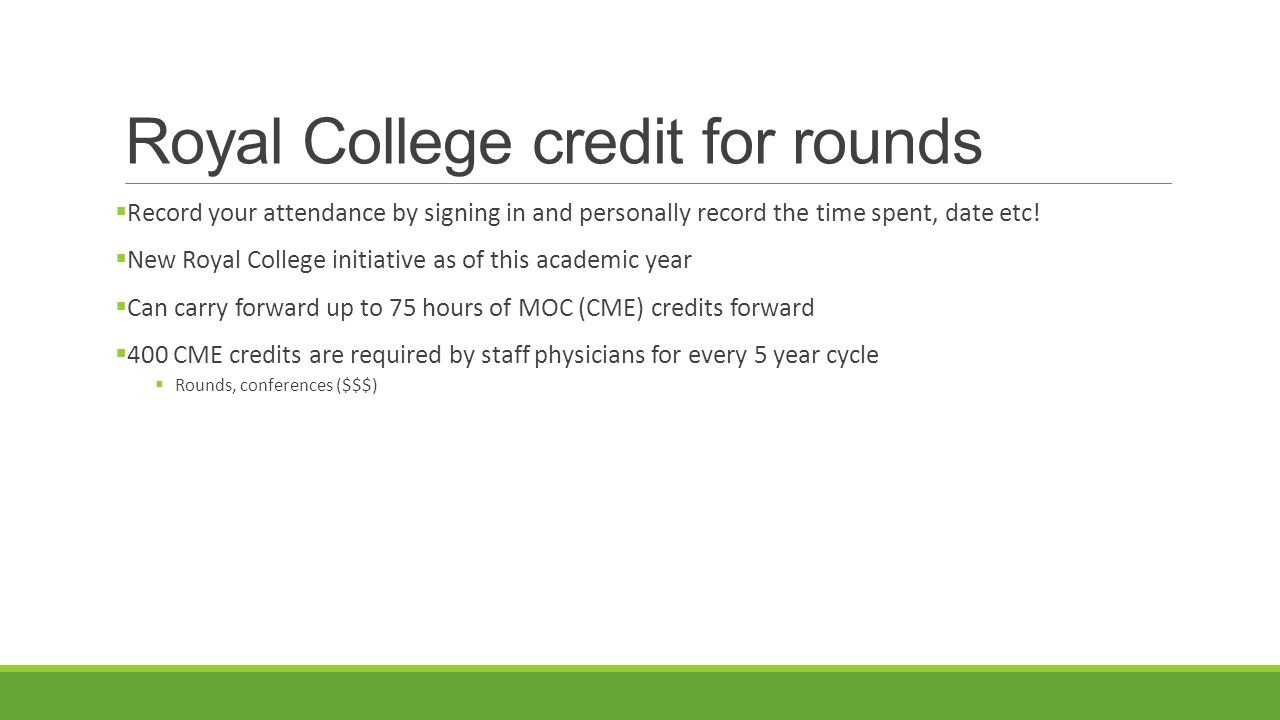 Royal College credit for rounds  Record your attendance by signing in and personally record the time spent, date etc.