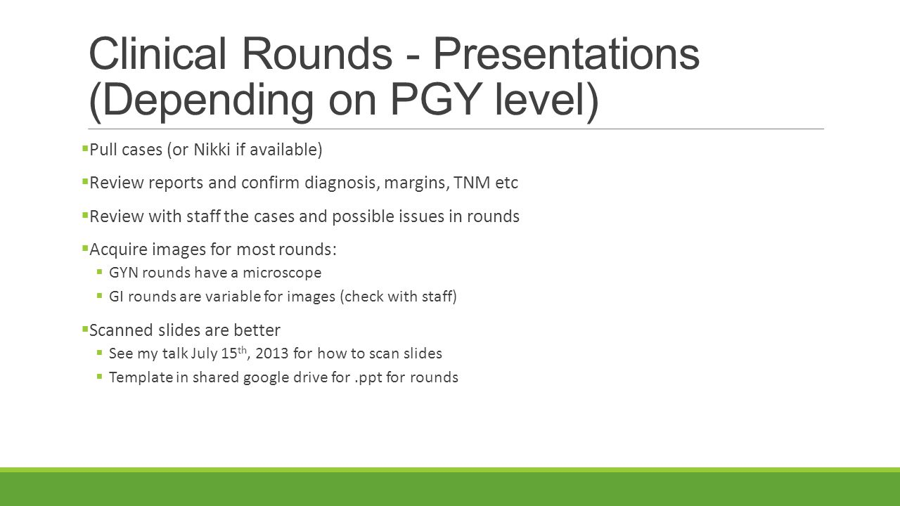 Clinical Rounds - Presentations (Depending on PGY level)  Pull cases (or Nikki if available)  Review reports and confirm diagnosis, margins, TNM etc  Review with staff the cases and possible issues in rounds  Acquire images for most rounds:  GYN rounds have a microscope  GI rounds are variable for images (check with staff)  Scanned slides are better  See my talk July 15 th, 2013 for how to scan slides  Template in shared google drive for.ppt for rounds