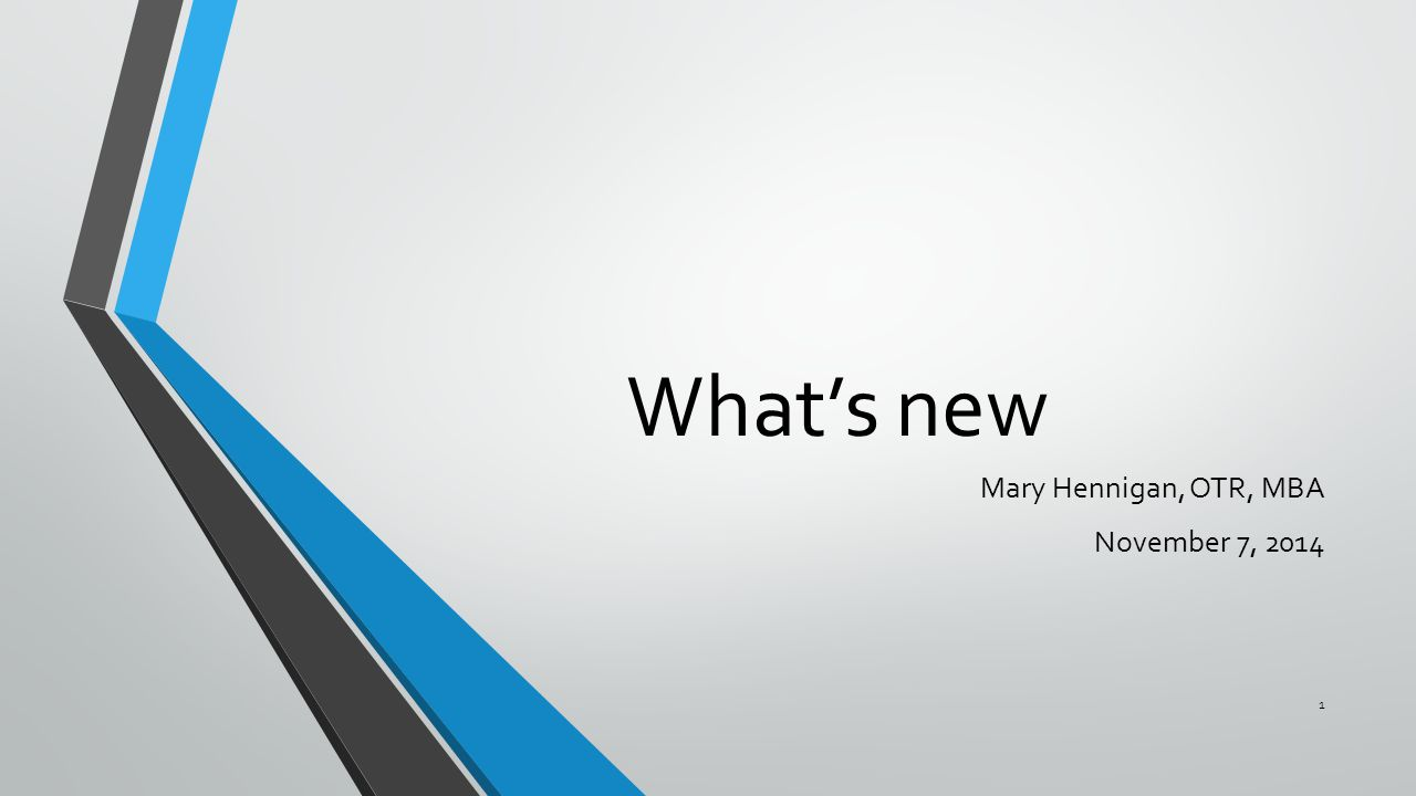 What's new Mary Hennigan, OTR, MBA November 7, 2014 1