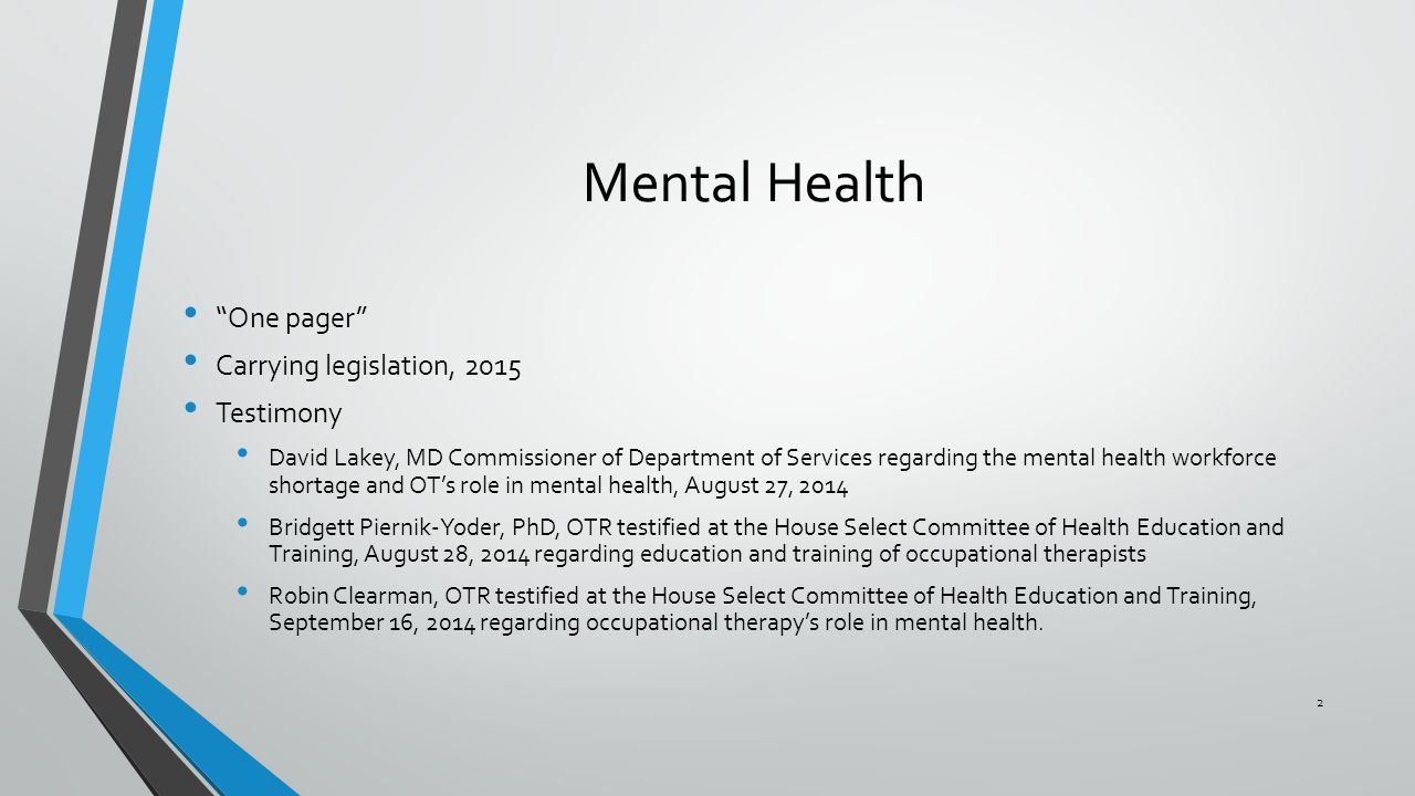 Mental Health One pager Carrying legislation, 2015 Testimony David Lakey, MD Commissioner of Department of Services regarding the mental health workforce shortage and OT's role in mental health, August 27, 2014 Bridgett Piernik-Yoder, PhD, OTR testified at the House Select Committee of Health Education and Training, August 28, 2014 regarding education and training of occupational therapists Robin Clearman, OTR testified at the House Select Committee of Health Education and Training, September 16, 2014 regarding occupational therapy's role in mental health.