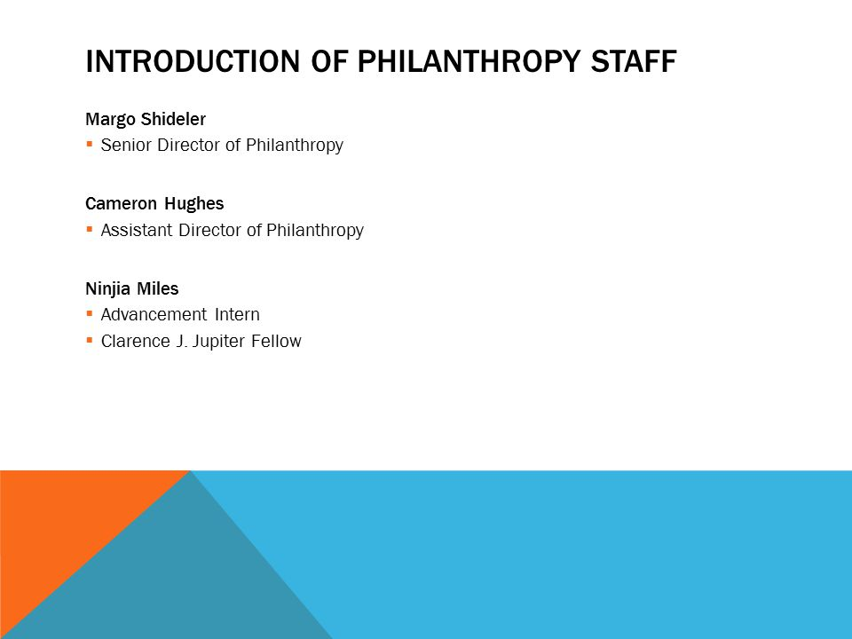 INTRODUCTION OF PHILANTHROPY STAFF Margo Shideler  Senior Director of Philanthropy Cameron Hughes  Assistant Director of Philanthropy Ninjia Miles  Advancement Intern  Clarence J.