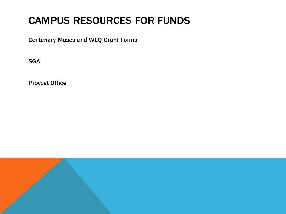 CAMPUS RESOURCES FOR FUNDS Centenary Muses and WEQ Grant Forms SGA Provost Office