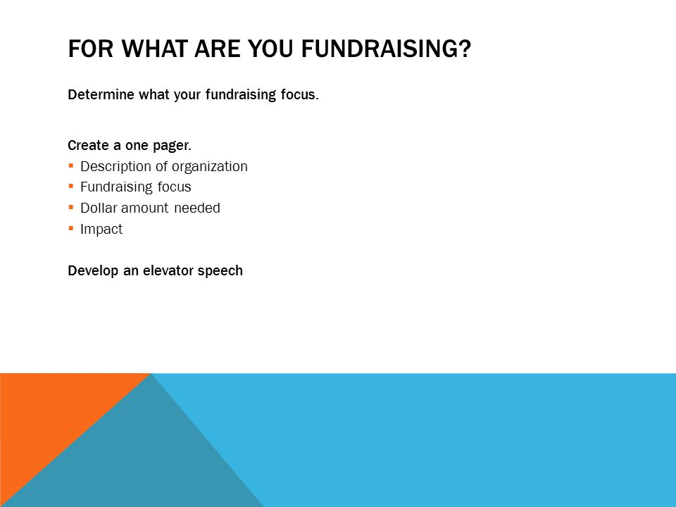 FOR WHAT ARE YOU FUNDRAISING. Determine what your fundraising focus.