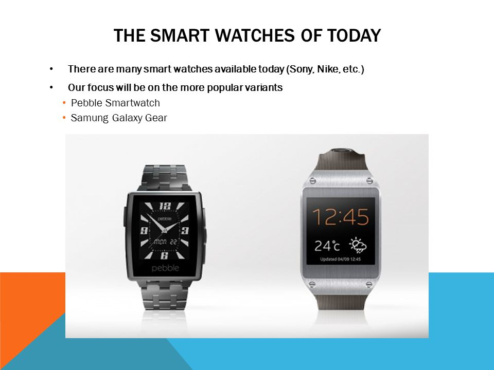 THE SMART WATCHES OF TODAY There are many smart watches available today (Sony, Nike, etc.) Our focus will be on the more popular variants Pebble Smartwatch Samung Galaxy Gear