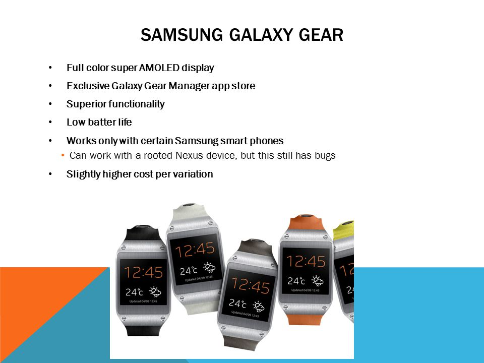 SAMSUNG GALAXY GEAR Full color super AMOLED display Exclusive Galaxy Gear Manager app store Superior functionality Low batter life Works only with certain Samsung smart phones Can work with a rooted Nexus device, but this still has bugs Slightly higher cost per variation