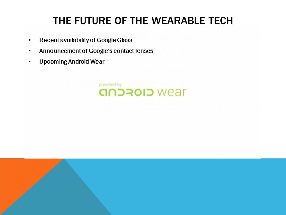 Recent availability of Google Glass Announcement of Google's contact lenses Upcoming Android Wear THE FUTURE OF THE WEARABLE TECH