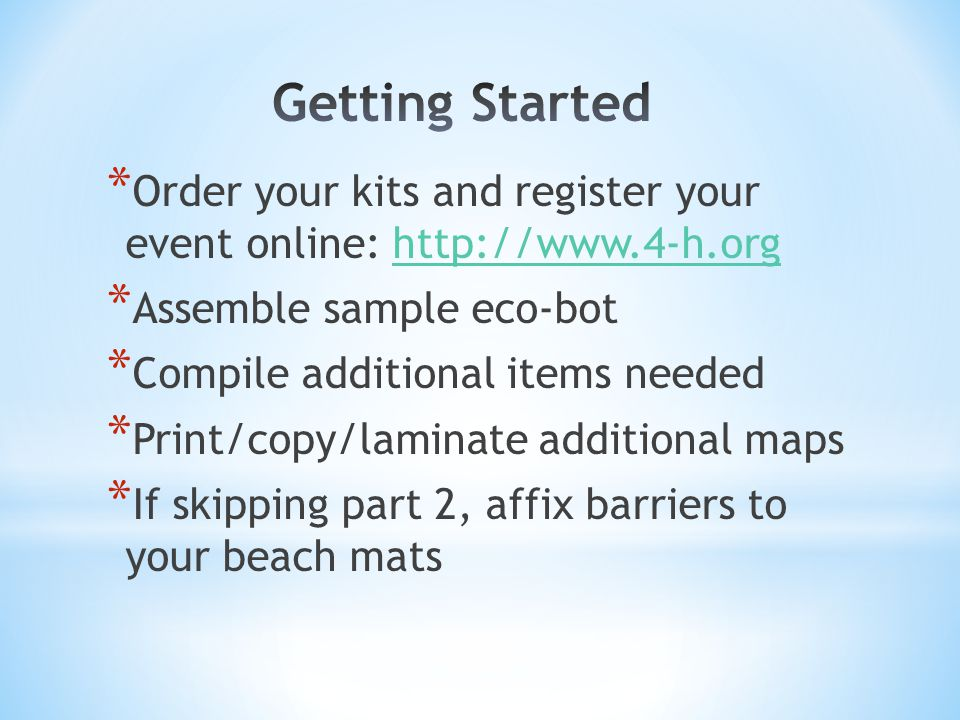 * Order your kits and register your event online: http://www.4-h.orghttp://www.4-h.org * Assemble sample eco-bot * Compile additional items needed * Print/copy/laminate additional maps * If skipping part 2, affix barriers to your beach mats