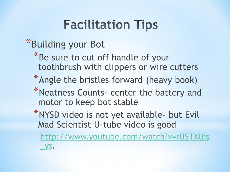 * Building your Bot * Be sure to cut off handle of your toothbrush with clippers or wire cutters * Angle the bristles forward (heavy book) * Neatness Counts- center the battery and motor to keep bot stable * NYSD video is not yet available- but Evil Mad Scientist U-tube video is good http://www.youtube.com/watch v=rUSTXUis _yshttp://www.youtube.com/watch v=rUSTXUis _ys.