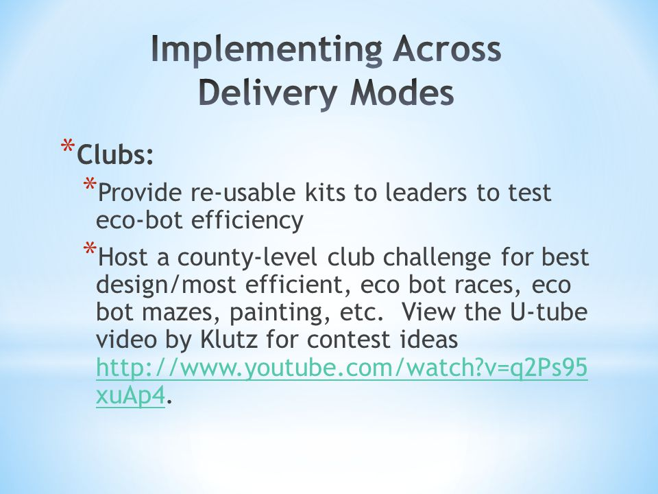 * Clubs: * Provide re-usable kits to leaders to test eco-bot efficiency * Host a county-level club challenge for best design/most efficient, eco bot races, eco bot mazes, painting, etc.