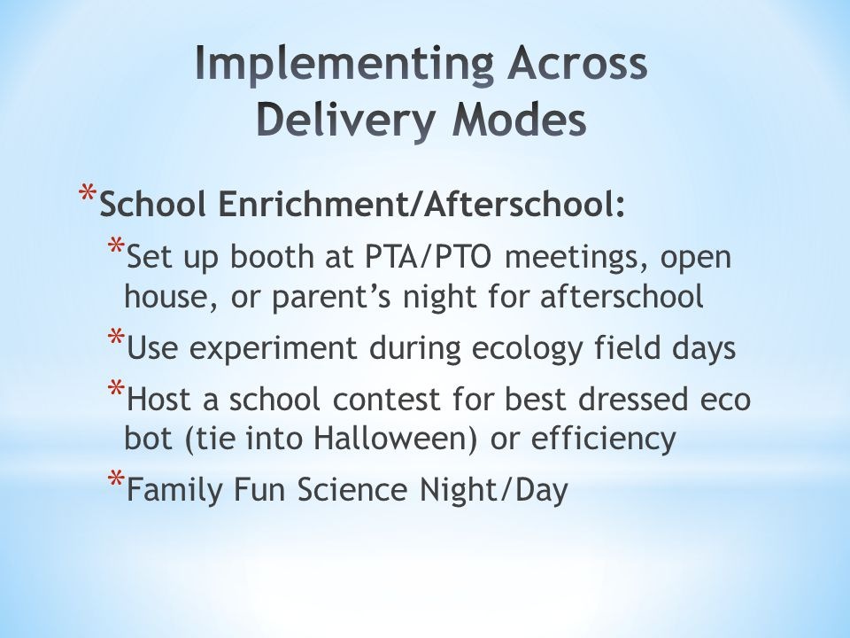 * School Enrichment/Afterschool: * Set up booth at PTA/PTO meetings, open house, or parent's night for afterschool * Use experiment during ecology field days * Host a school contest for best dressed eco bot (tie into Halloween) or efficiency * Family Fun Science Night/Day