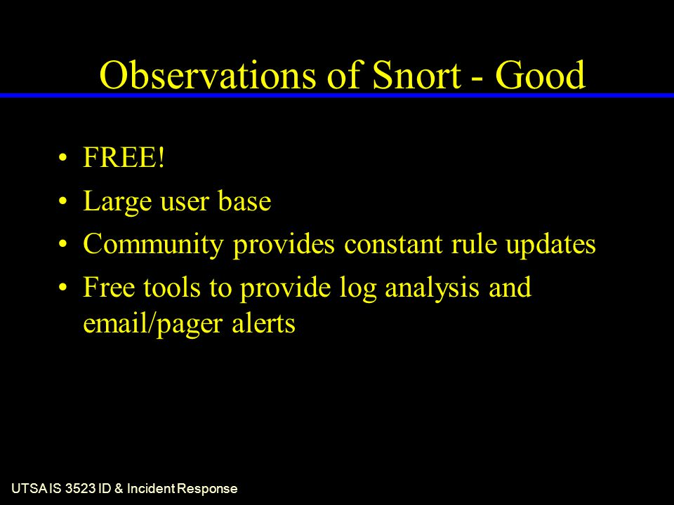 UTSA IS 3523 ID & Incident Response Observations of Snort - Good FREE! Large user base Community provides constant rule updates Free tools to provide