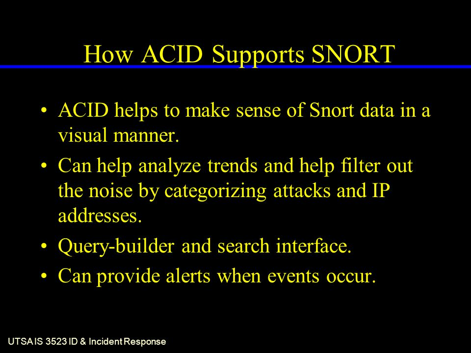 UTSA IS 3523 ID & Incident Response How ACID Supports SNORT ACID helps to make sense of Snort data in a visual manner. Can help analyze trends and hel
