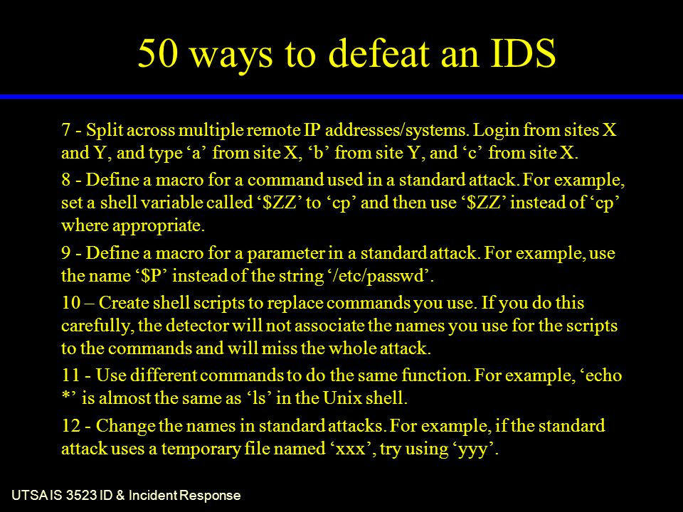 UTSA IS 3523 ID & Incident Response 50 ways to defeat an IDS 7 - Split across multiple remote IP addresses/systems. Login from sites X and Y, and type