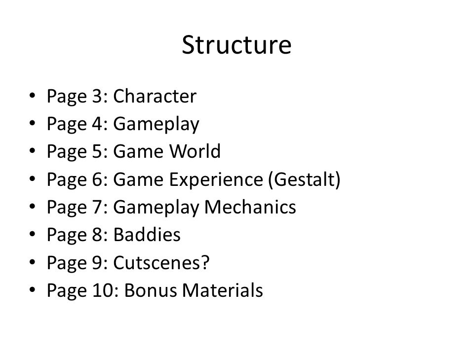 Structure Page 3: Character Page 4: Gameplay Page 5: Game World Page 6: Game Experience (Gestalt) Page 7: Gameplay Mechanics Page 8: Baddies Page 9: Cutscenes.