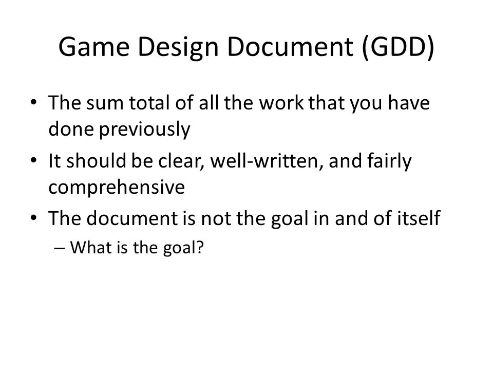 Game Design Document (GDD) The sum total of all the work that you have done previously It should be clear, well-written, and fairly comprehensive The document is not the goal in and of itself – What is the goal