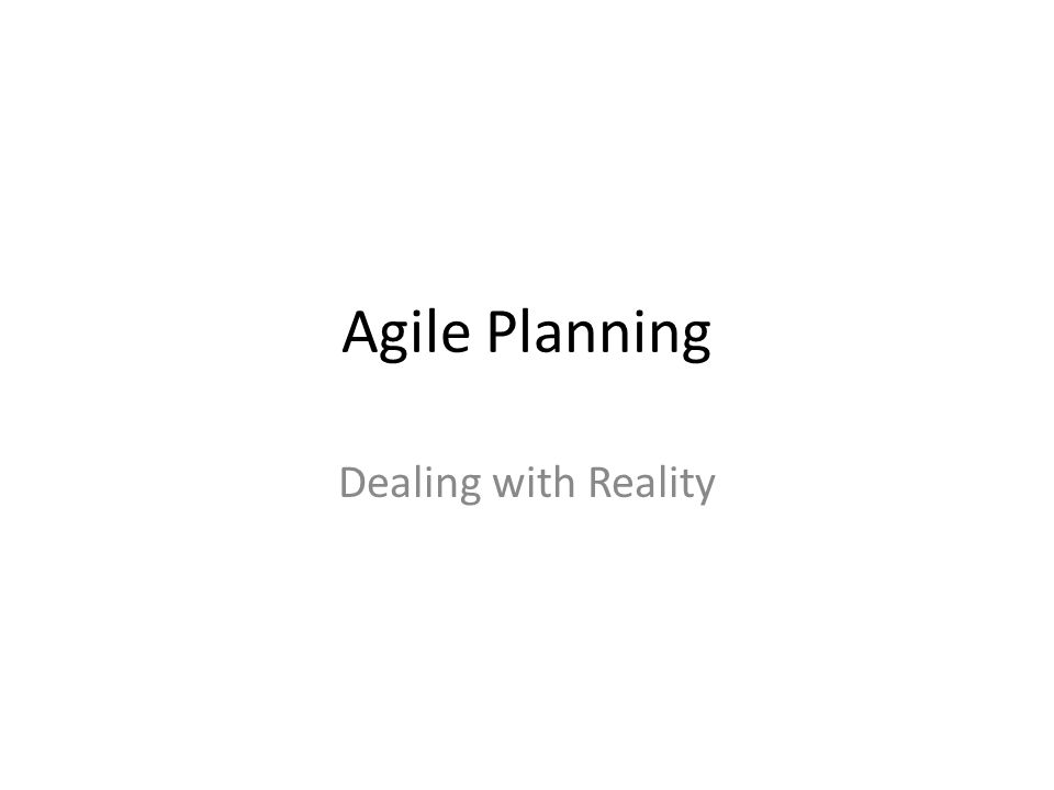 Reality Basic agile principle – don't expect static plans to hold, be flexible and expect changes