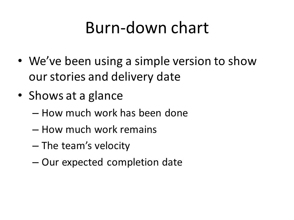Burn-down chart We've been using a simple version to show our stories and delivery date Shows at a glance – How much work has been done – How much work remains – The team's velocity – Our expected completion date