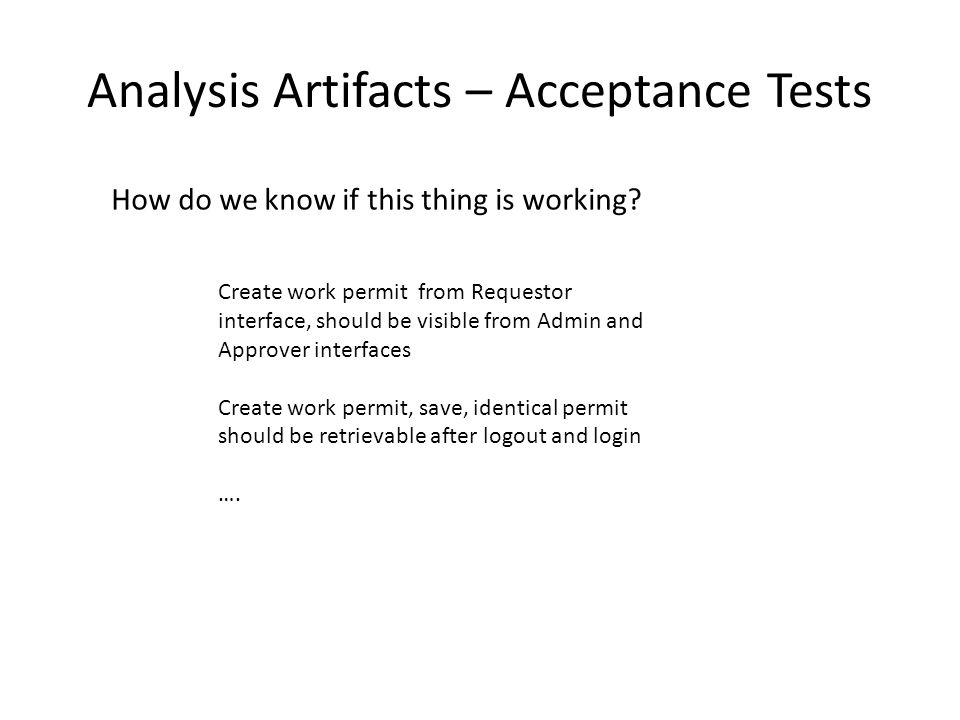Analysis Artifacts – Acceptance Tests Create work permit from Requestor interface, should be visible from Admin and Approver interfaces Create work permit, save, identical permit should be retrievable after logout and login ….