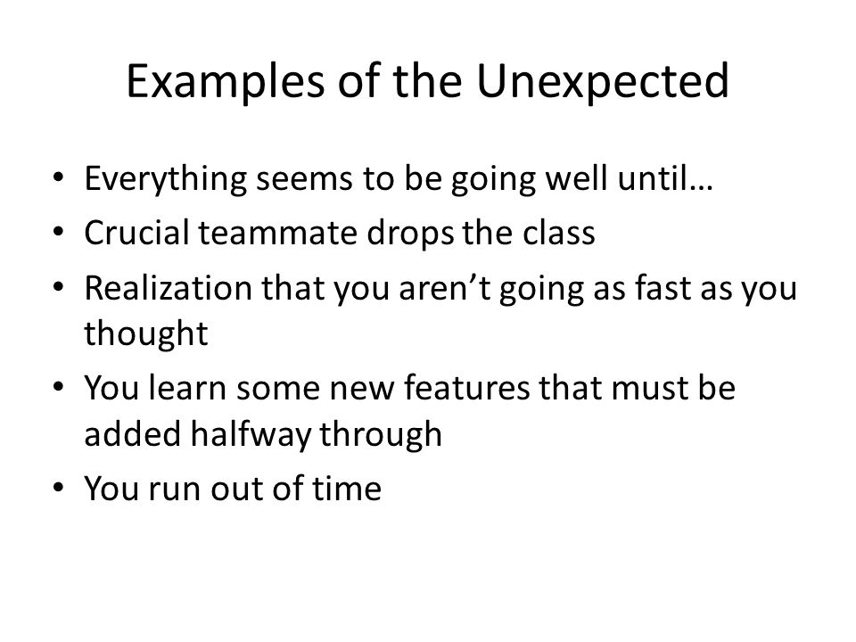 Examples of the Unexpected Everything seems to be going well until… Crucial teammate drops the class Realization that you aren't going as fast as you thought You learn some new features that must be added halfway through You run out of time