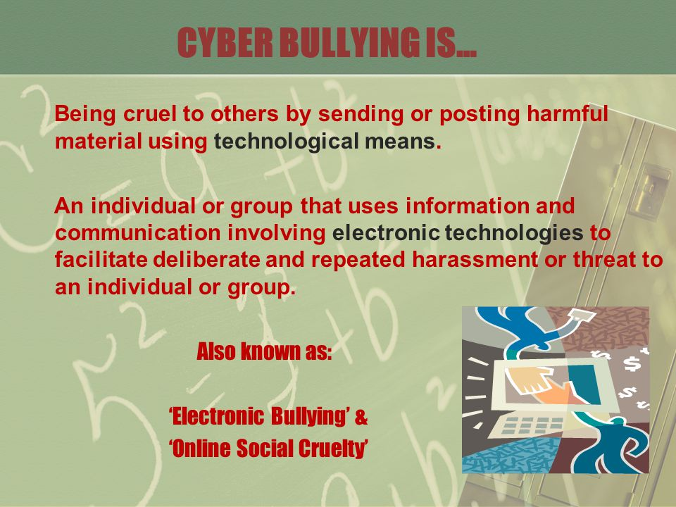 CYBER BULLYING IS… Being cruel to others by sending or posting harmful material using technological means.