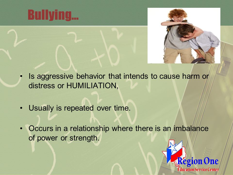 Bullying… Is aggressive behavior that intends to cause harm or distress or HUMILIATION, Usually is repeated over time.