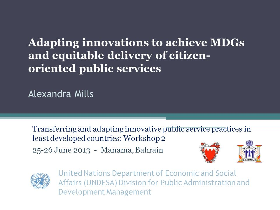 References UNDESA Good Practices and Innovations in Public Governance United Nations Public Service Awards Winners 2003-2011 New York, 2011 UNDESA Guide for the Transfer and Adaptation of Innovations in Governance Practical Tools and Steps United Nations New York 2006 UNDESA/ DPADM 2006 Innovations in Governance and Public Administration: Replicating what works United Nations New York 2006 UNDESA Innovations in Governance in the Middle East, North Africa and Western Balkans: Making Governments Work Better in the Mediterranean Region United Nations New York 2007 UNPSA Forum Workshop 1 June 2013 Manama 12