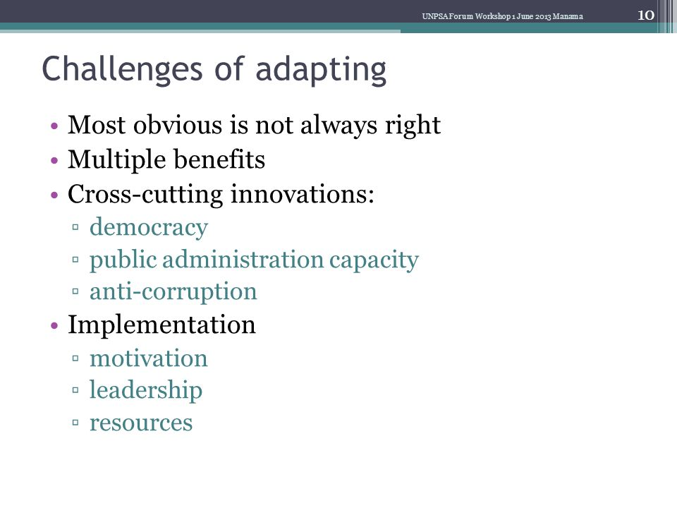 Challenges of adapting Most obvious is not always right Multiple benefits Cross-cutting innovations: ▫democracy ▫public administration capacity ▫anti-corruption Implementation ▫motivation ▫leadership ▫resources UNPSA Forum Workshop 1 June 2013 Manama 10