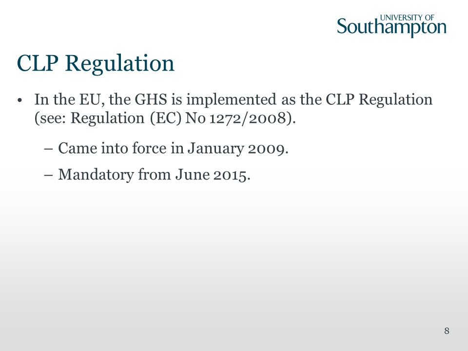 CLP Regulation In the EU, the GHS is implemented as the CLP Regulation (see: Regulation (EC) No 1272/2008). –Came into force in January 2009. –Mandato