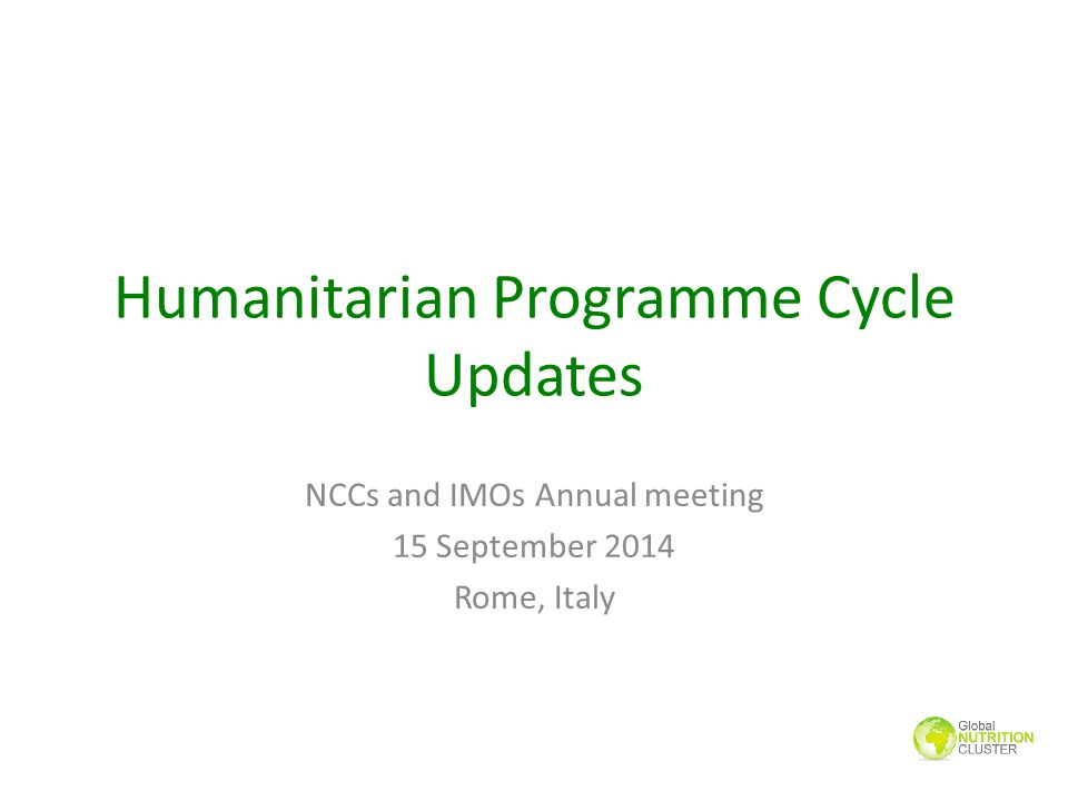 Humanitarian Programme Cycle Updates NCCs and IMOs Annual meeting 15 September 2014 Rome, Italy