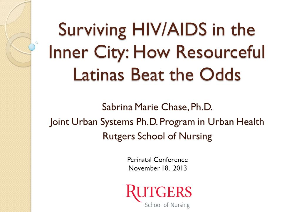 Surviving HIV/AIDS in the Inner City: How Resourceful Latinas Beat the Odds Sabrina Marie Chase, Ph.D. Joint Urban Systems Ph.D. Program in Urban Heal