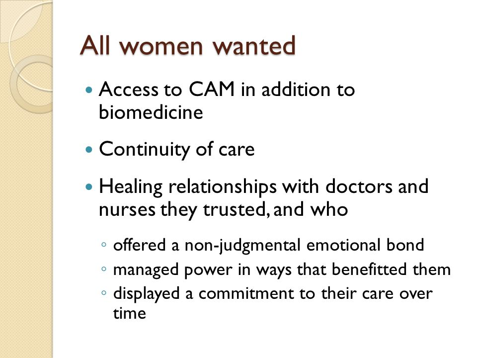 All women wanted Access to CAM in addition to biomedicine Continuity of care Healing relationships with doctors and nurses they trusted, and who ◦ off