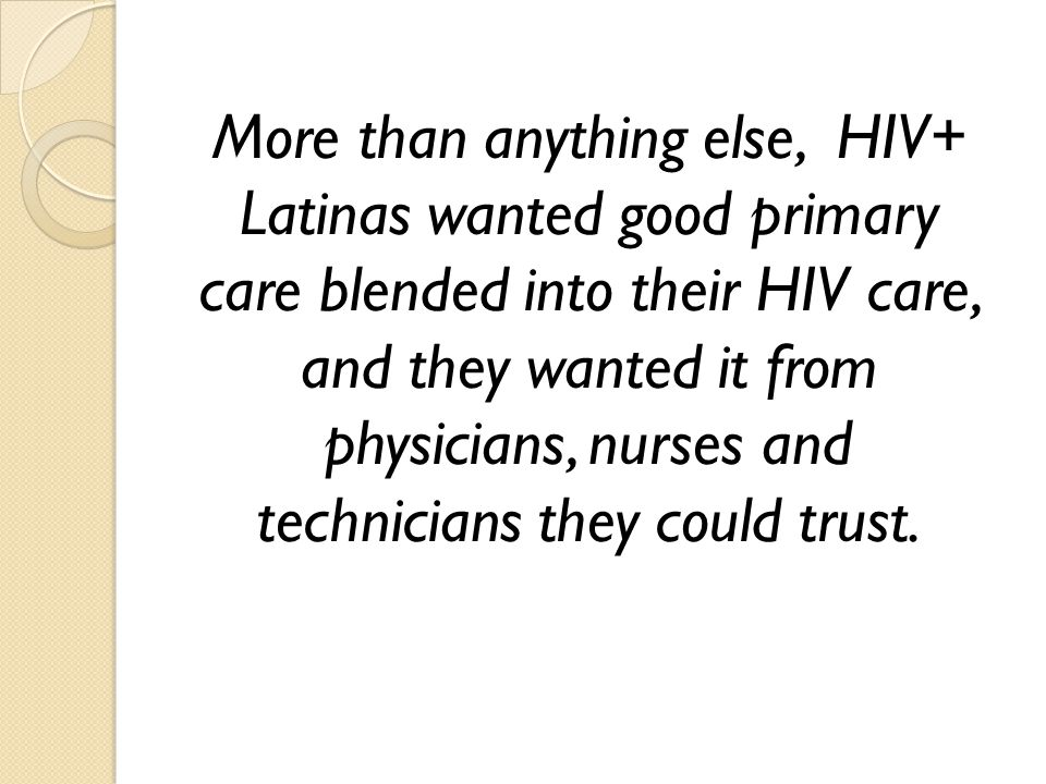 More than anything else, HIV+ Latinas wanted good primary care blended into their HIV care, and they wanted it from physicians, nurses and technicians
