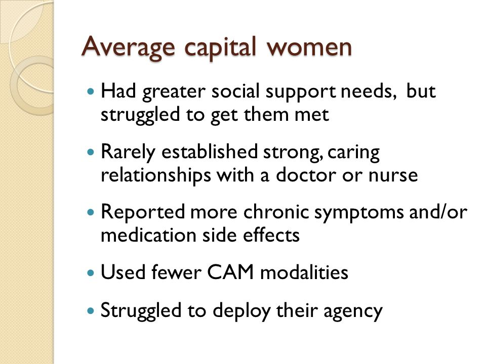 Average capital women Had greater social support needs, but struggled to get them met Rarely established strong, caring relationships with a doctor or