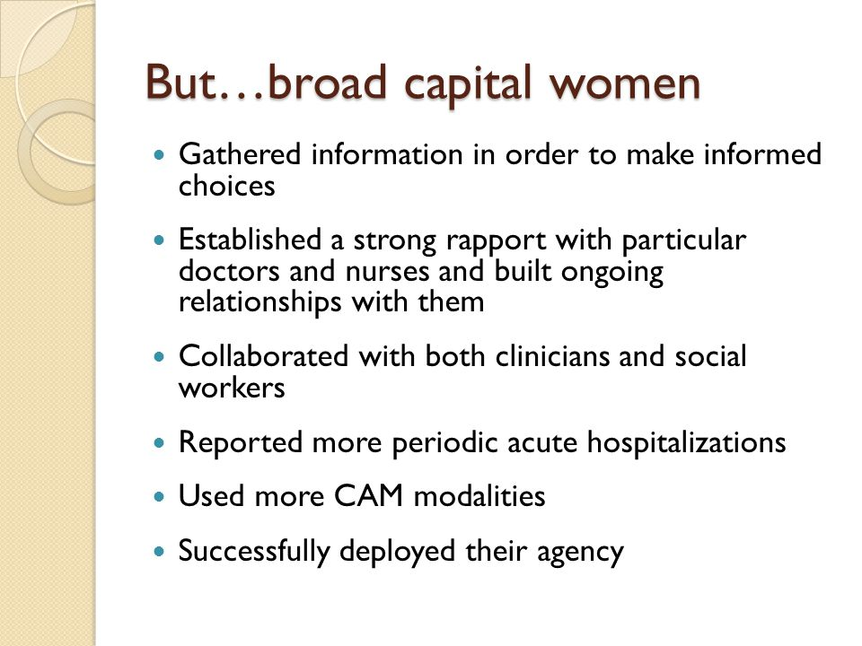 But…broad capital women Gathered information in order to make informed choices Established a strong rapport with particular doctors and nurses and bui