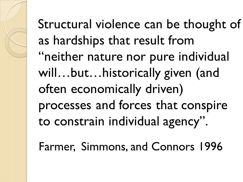 "Structural violence can be thought of as hardships that result from ""neither nature nor pure individual will…but…historically given (and often economi"